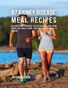 67 Kidney Disease Meal Recipes : Fix Your Kidney Problems Fast By Changing Your Eating Habits and Finally Giving Your Body What It Needs to Recover ebook by Joe Correa CSN