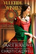 Yuletide Wishes - A Regency Novella Duet ebook by Grace Burrowes, Christi Caldwell