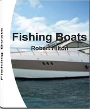 Fishing Boats - A Consumer's Guide to Buying a Boat, Fishing Boats, Small Boats, Aluminum Boats, Types of Boats, Zodiac Boats, Speed Boats ebook by Robert Hilton