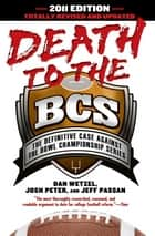 Death to the BCS: Totally Revised and Updated - The Definitive Case Against the Bowl Championship Series ebook by Dan Wetzel, Josh Peter, Jeff Passan