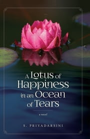 A Lotus of Happiness in an Ocean of Tears - A Novel ebook by S. Priyadarsini