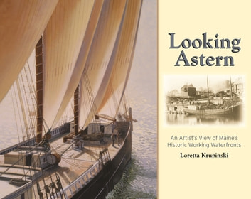 Looking Astern - An Artist's View of Maine's Historic Working Waterfronts ebook by Loretta Krupinski