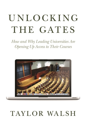 Unlocking the Gates - How and Why Leading Universities Are Opening Up Access to Their Courses ebook by Taylor Walsh