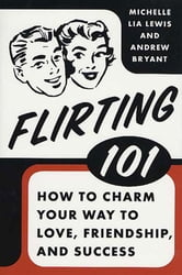Flirting 101 - How to Charm Your Way to Love, Friendship, and Success ebook by Andrew Bryant,Michelle Lia Lewis