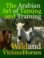 The Arabian Art of Taming and Training Wild and Viciouis Horses ebook by Midwest Journal Press,T. Gilbert,Dr. Robert C. Worstell