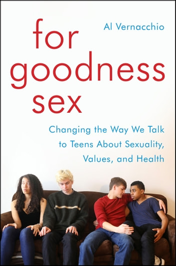 For Goodness Sex - Changing the Way We Talk to Teens About Sexuality, Values, and Health ebook by Al Vernacchio
