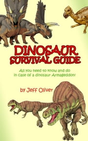 The Dinosaur Survival Guide: All you need to know and do in case of a dinosaur Armageddon! ebook by Jeff Oliver