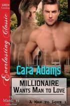 Millionaire Wants Man to Love ebook by Cara Adams