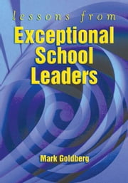 Lessons from Exceptional School Leaders ebook by Goldberg, Mark