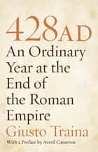 428 AD - An Ordinary Year at the End of the Roman Empire ebook by Giusto Traina, Averil Cameron