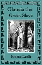 Glaucia the Greek Slave ebook by Emma Leslie
