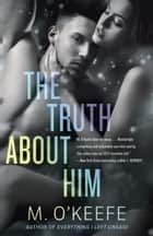 The Truth About Him - A Novel ebook by M. O'Keefe