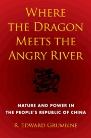 Where the Dragon Meets the Angry River - Nature and Power in the People's Republic of China ebook by R. Edward Grumbine