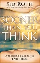 Sooner Than You Think - A Prophetic Guide to the End Times ebook by Sid Roth, Perry Stone, Tom Horn,...