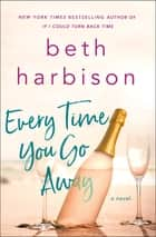 Every Time You Go Away - A Novel ebook by Beth Harbison