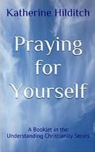 Praying for Yourself - A Booklet ebook by Katherine Hilditch