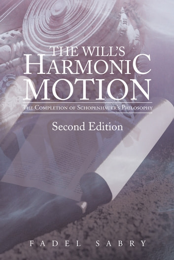 The Will's Harmonic Motion - The Completion of Schopenhauer's Philosophy ebook by Fadel Sabry