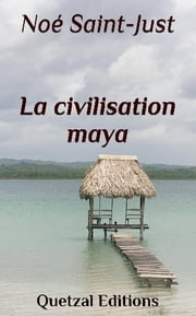 La civilisation maya - Version illustrée ebook by Noé Saint-Just