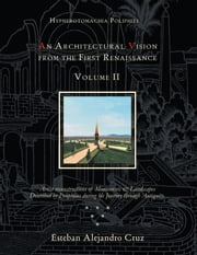 HYPNEROTOMACHIA POLIPHILI: AN ARCHITECTURAL VISION FROM THE FIRST RENAISSANCE, VOLUME II - Volume II ebook by Esteban Alejandro Cruz