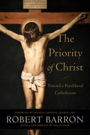 The Priority of Christ - Toward a Postliberal Catholicism ebook by Robert Barron, OMI, Francis George