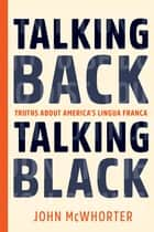 Talking Back, Talking Black - Truths About America's Lingua Franca ebook by John McWhorter