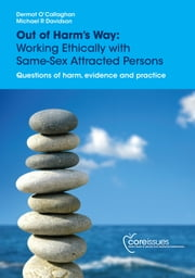 Out of Harms Way - Working Ethically with Same-sex Attracted Persons. Questions of harm, evidence and practice. ebook by Dermot O'Callaghan,Michael Davidson
