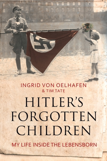 Hitler's Forgotten Children - My Life Inside the Lebensborn ebook by Ingrid von Oelhafen,Tim Tate