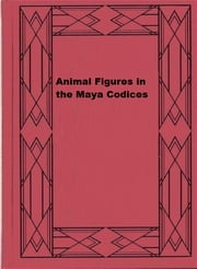 Animal Figures in the Maya Codices ebook by Glover M. Allen,Alfred M. Tozzer