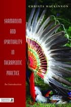 Shamanism and Spirituality in Therapeutic Practice ebook by Christa Mackinnon