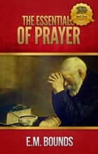 The Essentials of Prayer ebook by E.M. Bounds, Wyatt North