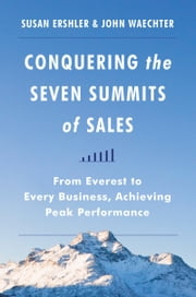 Conquering the Seven Summits of Sales - From Everest to Every Business, Achieving Peak Performance ebook by Susan Ershler,John Waechter