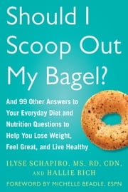 Should I Scoop Out My Bagel? - And 99 Other Answers to Your Everyday Diet and Nutrition Questions to Help You Lose Weight, Feel Great, and Live Healthy ebook by Ilyse Schapiro,Hallie Rich,Michelle Beadle