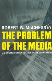 The Problem of the Media - U.S. Communication Politics in the Twenty-First Century ebook by Kobo.Web.Store.Products.Fields.ContributorFieldViewModel