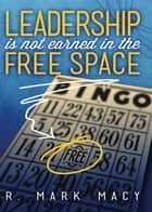 Leadership is Not Earned in the Free Space ebook by R. Mark Macy