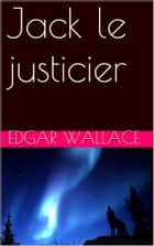 Jack le justicier ebook by Edgar Wallace