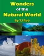 Wonders of the Natural World - (Age 6 and above) ebook by TJ Rob