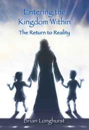 Entering the Kingdom Within: The Return to Reality ebook by Brian Longhurst