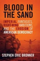 Blood in the Sand - Imperial Fantasies, Right-Wing Ambitions, and the Erosion of American Democracy ebook by Stephen Eric Bronner