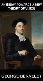 An Essay Towards a New Theory of Vision [con Glosario en Español] ebook by George Berkeley, Eternity Ebooks