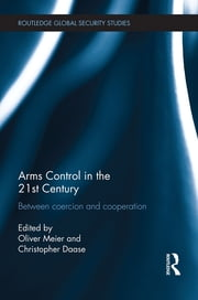 Arms Control in the 21st Century - Between Coercion and Cooperation ebook by Oliver Meier,Christopher Daase