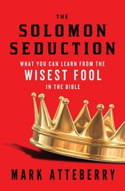 The SOLOMON SEDUCTION - What You Can Learn from the Wisest Fool in the Bible ebook by Mark Atteberry