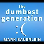 The Dumbest Generation - How the Digital Age Stupefies Young Americans and Jeopardizes Our Future (Or, Don't Trust Anyone Under 30) audiobook by Mark Bauerlein