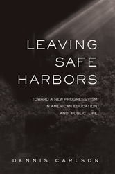 Leaving Safe Harbors - Toward a New Progressivism in American Education and Public Life ebook by Dennis Carlson