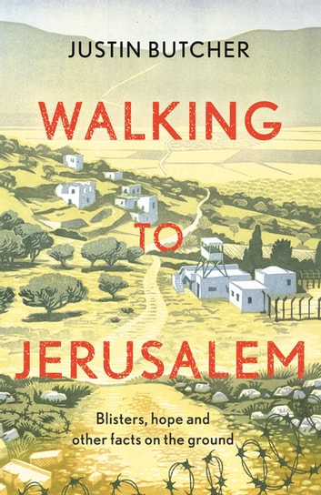 Walking to Jerusalem - Blisters, hope and other facts on the ground ebook by Justin Butcher