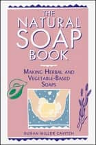 The Natural Soap Book - Making Herbal and Vegetable-Based Soaps eBook by Susan Miller Cavitch