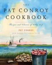 The Pat Conroy Cookbook - Recipes and Stories of My Life ebook by Pat Conroy