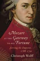 Mozart at the Gateway to His Fortune: Serving the Emperor, 1788-1791 - Serving the Emperor, 1788–1791 ebook by Christoph Wolff