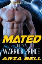Mated to the Warrior Prince ebook by Aria Bell