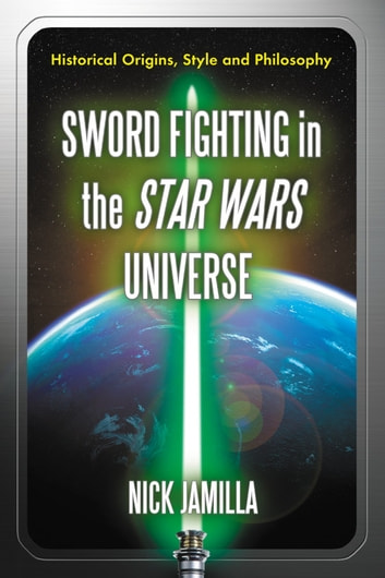 Sword Fighting in the Star Wars Universe - Historical Origins, Style and Philosophy ebook by Nick Jamilla