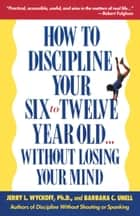 How to Discipline Your Six to Twelve Year Old . . . Without Losing Your Mind ebook by Barbara C. Unell, Jerry Wyckoff